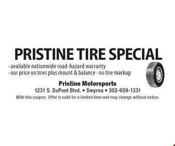 PRISTINE TIRE SPECIAL - available nationwide road-hazard warranty- our price on tires plus mount & balance - no tire markup. With this coupon. Offer is valid for a limited time and may change without notice.