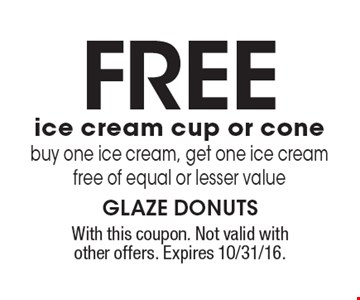 FREE ice cream cup or cone. Buy one ice cream, get one ice cream free of equal or lesser value. With this coupon. Not valid with other offers. Expires 10/31/16.