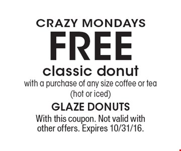 CRAZY MONDAYS FREE classic donut with a purchase of any size coffee or tea (hot or iced). With this coupon. Not valid with other offers. Expires 10/31/16.