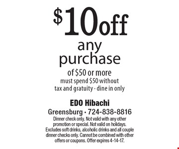 $10off any purchase of $50 or more must spend $50 withouttax and gratuity - dine in only. Dinner check only. Not valid with any other promotion or special. Not valid on holidays. Excludes soft drinks, alcoholic drinks and all couple dinner checks only. Cannot be combined with other offers or coupons. Offer expires 4-14-17.