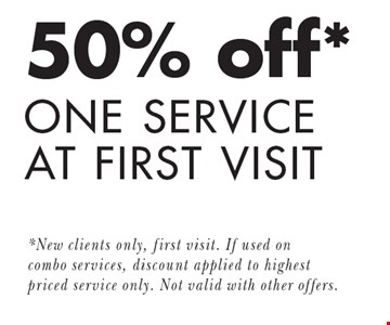 50% off* ONE SERVICE AT FIRST VISIT. *New clients only, first visit. If used on combo services, discount applied to highest priced service only. Not valid with other offers.