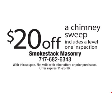 $20 off a chimney sweep. Includes a level one inspection. With this coupon. Not valid with other offers or prior purchases. Offer expires 11-25-16.