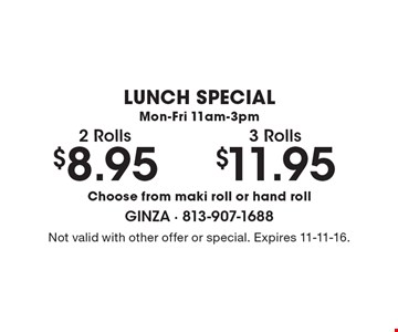 LUNCH SPECIAL. Mon-Fri 11am-3pm. 2 Rolls $8.95, 3 Rolls $11.95. Choose from maki roll or hand roll. Not valid with other offer or special. Expires 11-11-16.