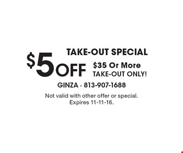 TAKE-OUT SPECIAL $5 Off $35 Or More. TAKE-OUT ONLY! Not valid with other offer or special. Expires 11-11-16.