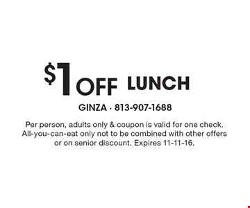 $1 Off LUNCH. Per person, adults only & coupon is valid for one check. All-you-can-eat only not to be combined with other offers or on senior discount. Expires 11-11-16.