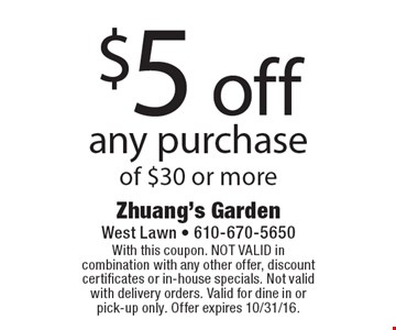 $5 off any purchase of $30 or more. With this coupon. NOT VALID in combination with any other offer, discount certificates or in-house specials. Not valid with delivery orders. Valid for dine in or pick-up only. Offer expires 10/31/16.