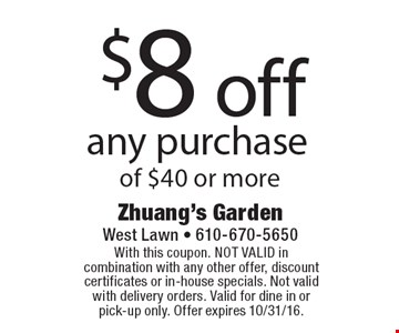 $8 off any purchase of $40 or more. With this coupon. NOT VALID in combination with any other offer, discount certificates or in-house specials. Not valid with delivery orders. Valid for dine in or pick-up only. Offer expires 10/31/16.