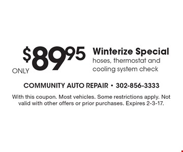 $89.95 Winterize Special hoses, thermostat and cooling system check. With this coupon. Most vehicles. Some restrictions apply. Not valid with other offers or prior purchases. Expires 2-3-17.