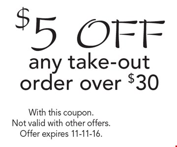 $5 off any take-out order over $30. With this coupon. Not valid with other offers. Offer expires 11-11-16.