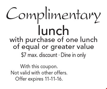 Complimentary lunch with purchase of one lunch of equal or greater value$7 max. discount. Dine in only. With this coupon. Not valid with other offers. Offer expires 11-11-16.