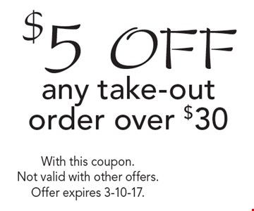 $5 off any take-out order over $30. With this coupon. Not valid with other offers. Offer expires 3-10-17.