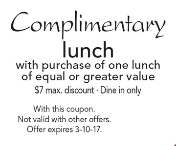 Complimentary lunch with purchase of one lunch of equal or greater value $7 max. discount - Dine in only. With this coupon. Not valid with other offers. Offer expires 3-10-17.