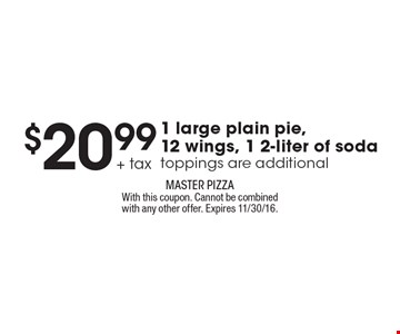 $20.99 + tax 1 large plain pie, 12 wings, 1 2-liter of soda. Toppings are additional. With this coupon. Cannot be combined with any other offer. Expires 11/30/16.