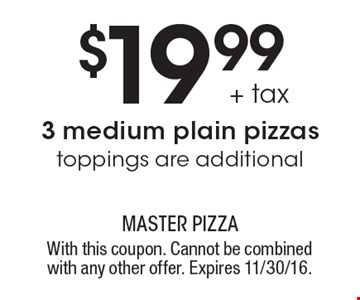 $19.99 + tax 3 medium plain pizzas. Toppings are additional. With this coupon. Cannot be combined with any other offer. Expires 11/30/16.