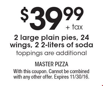 $39.99 + tax 2 large plain pies, 24 wings, 2 2-liters of soda. Toppings are additional. With this coupon. Cannot be combined with any other offer. Expires 11/30/16.