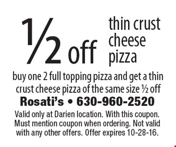 1/2 off thin crust cheese pizza. Buy one 2 full topping pizza and get a thin crust cheese pizza of the same size 1/2 off. Valid only at Darien location. With this coupon. Must mention coupon when ordering. Not valid with any other offers. Offer expires 10-28-16.