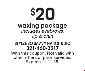 $20 waxing package includes eyebrows, lip & chin. With this coupon. Not valid with other offers or prior services. Expires 11-11-16.