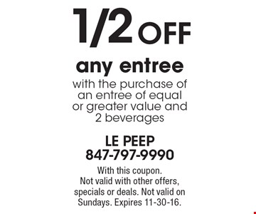1/2 OFF any entree with the purchase of an entree of equal or greater value and 2 beverages. With this coupon. Not valid with other offers, specials or deals. Not valid on Sundays. Expires 11-30-16.