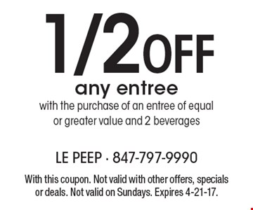 1/2Off any entree with the purchase of an entree of equal or greater value and 2 beverages. With this coupon. Not valid with other offers, specials or deals. Not valid on Sundays. Expires 4-21-17.