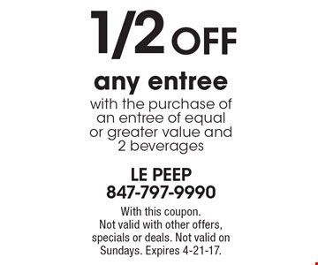 1/2 OFF any entree with the purchase of an entree of equal or greater value and 2 beverages. With this coupon. Not valid with other offers, specials or deals. Not valid on Sundays. Expires 4-21-17.