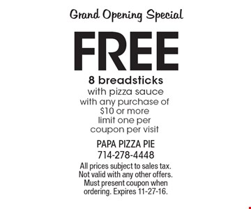 Grand Opening Special. Free 8 breadsticks with pizza sauce with any purchase of $10 or more limit one per coupon per visit. All prices subject to sales tax. Not valid with any other offers. Must present coupon when ordering. Expires 11-27-16.