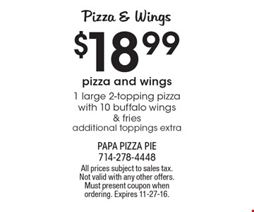 Pizza & Wings. $18.99 1 large 2-topping pizza with 10 buffalo wings & fries. Additional toppings extra. All prices subject to sales tax. Not valid with any other offers. Must present coupon when ordering. Expires 11-27-16.