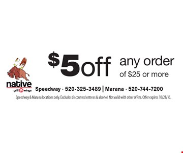 $5 off any order of $25 or more. Speedway & Marana locations only. Excludes discounted entrees & alcohol. Not valid with other offers. Offer expires 10/21/16.