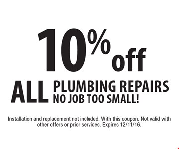 10% off All Plumbing Repairs. No Job too Small! Installation and replacement not included. With this coupon. Not valid with other offers or prior services. Expires 12/11/16.