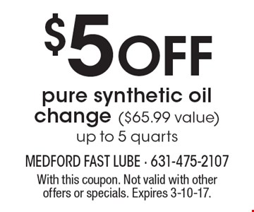 $5 off pure synthetic oil change ($65.99 value), Up to 5 quarts. With this coupon. Not valid with other offers or specials. Expires 3-10-17.