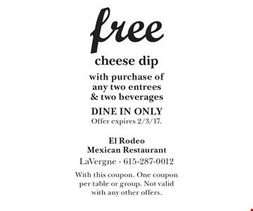 Free cheese dip with purchase of any two entrees & two beverages. DINE IN ONLY. Offer expires 2/3/17. With this coupon. One coupon per table or group. Not valid with any other offers.