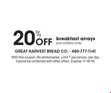 20% OFF breakfast arrays. Pre orders only. With this coupon. No photocopies. Limit 1 per person, per day. Cannot be combined with other offers. Expires 11-18-16.