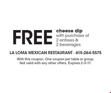 Free cheese dip with purchase of 2 entrees & 2 beverages. With this coupon. One coupon per table or group. Not valid with any other offers. Expires 2-3-17.