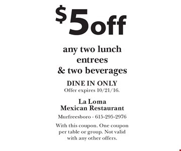 $5 off any two lunch entrees & two beverages. DINE IN ONLY. Offer expires 10/21/16. With this coupon. One coupon per table or group. Not valid with any other offers.