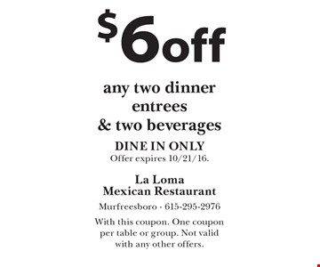 $6 off any two dinner entrees & two beverages. DINE IN ONLY. Offer expires 10/21/16. With this coupon. One coupon per table or group. Not valid with any other offers.