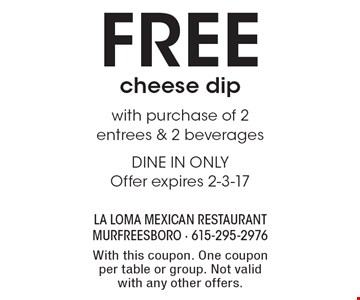 Free cheese dip with purchase of 2 entrees & 2 beverages. DINE IN ONLY. Offer expires 2-3-17. With this coupon. One coupon per table or group. Not valid with any other offers.