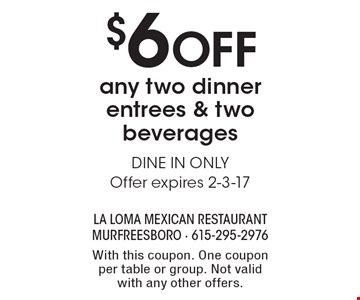 $6 Off any two dinner entrees & two beverages. DINE IN ONLY. Offer expires 2-3-17. With this coupon. One coupon per table or group. Not valid with any other offers.