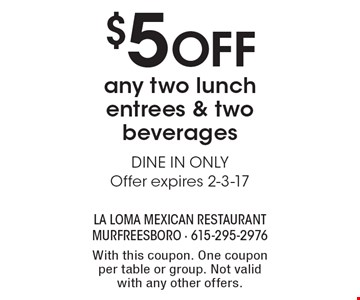 $5 Off any two lunch entrees & two beverages. DINE IN ONLY. Offer expires 2-3-17. With this coupon. One coupon per table or group. Not valid with any other offers.