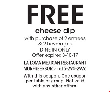 Free cheese dip with purchase of 2 entrees & 2 beverages. DINE IN ONLY. Offer expires 3-10-17. With this coupon. One coupon per table or group. Not valid with any other offers.