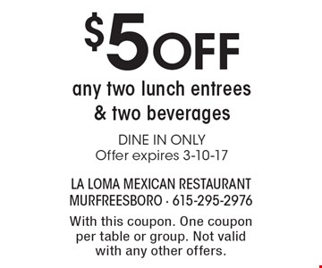 $5 Off any two lunch entrees & two beverages. DINE IN ONLY. Offer expires 3-10-17. With this coupon. One coupon per table or group. Not valid with any other offers.