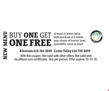 buy one get one Free of equal or lesser value with purchase of 2 drinks your choice of burrito/bowl, quesadilla, tacos or salad. With this coupon. Not valid with other offers. Not valid with localflavor.com certificates. One per person. Offer expires 10-31-16.