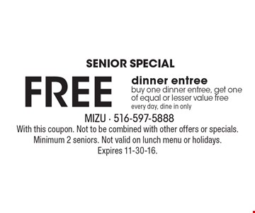 SENIOR SPECIAL. Free dinner entree. Buy one dinner entree, get one of equal or lesser value free. Every day, dine in only. With this coupon. Not to be combined with other offers or specials. Minimum 2 seniors. Not valid on lunch menu or holidays. Expires 11-30-16.