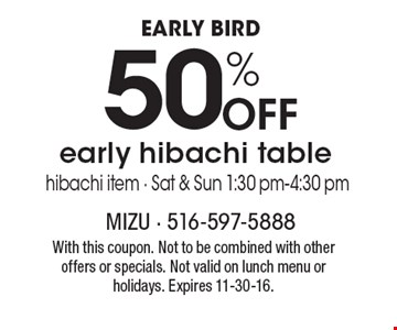 Early Bird. 50% Off Early Hibachi Table. Hibachi item. Sat & Sun 1:30pm-4:30 pm. With this coupon. Not to be combined with other offers or specials. Not valid on lunch menu or holidays. Expires 11-30-16.
