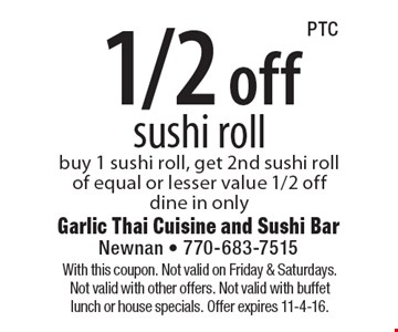 1/2 off sushi roll. Buy 1 sushi roll, get 2nd sushi roll of equal or lesser value 1/2 off. Dine in only. With this coupon. Not valid on Friday & Saturdays. Not valid with other offers. Not valid with buffet lunch or house specials. Offer expires 11-4-16.