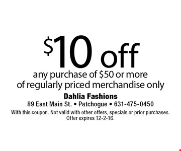 $10 off any purchase of $50 or more of regularly priced merchandise only. With this coupon. Not valid with other offers, specials or prior purchases. Offer expires 12-2-16.