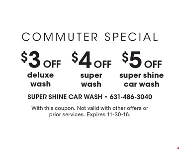 Commuter Special – $3 off deluxe wash. $4 off super wash. $5 off super shine car wash. With this coupon. Not valid with other offers or prior services. Expires 11-30-16.