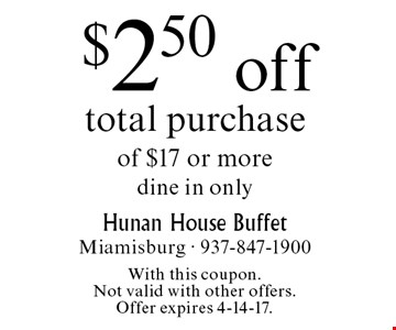 $2.50 off total purchase of $17 or more dine in only. With this coupon. Not valid with other offers. Offer expires 4-14-17.