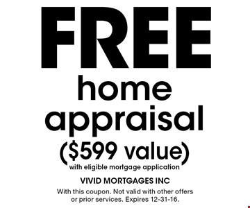 Free home appraisal ($599 value) with eligible mortgage application. With this coupon. Not valid with other offers or prior services. Expires 12-31-16.