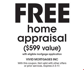 Free home appraisal ($599 value) with eligible mortgage application. With this coupon. Not valid with other offers or prior services. Expires 2-3-17.