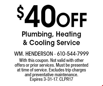 $40 Off Plumbing, Heating & Cooling Service. With this coupon. Not valid with other offers or prior services. Must be presented at time of service. Excludes trip charges and preventative maintenance. Expires 3-31-17. CLPR17