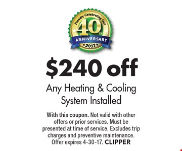 $240 off Any Heating & Cooling System Installed. With this coupon. Not valid with other offers or prior services. Must be presented at time of service. Excludes trip charges and preventive maintenance. Offer expires 4-30-17. CLIPPER